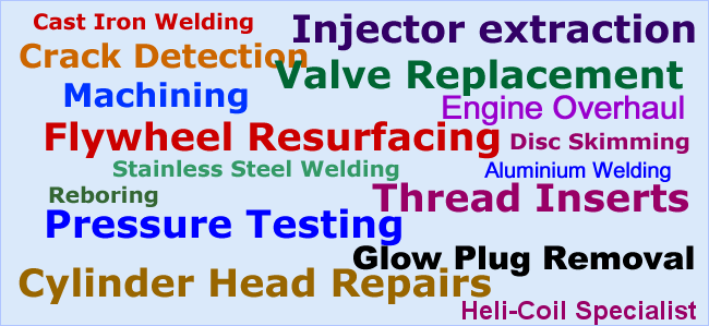 We provide the following services, Crack Detection, Cast Iron Welding, Stainless Steel Welding, Disc Skimming, Flywheel Skimming, Valve Seat, stem and guide replacement, cylinder head overhaul, engine overhaul for diesel and petrol, pressure testing, injector and glow plug removal thread inserts and heli-coil replacement.